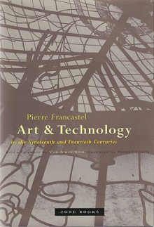 Art and Technology in the Nineteenth and Twentieth Centuries - P Francastel