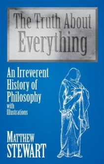 The Truth About Everything: An Irreverent History of Philosophy : With Illustrations - Matthew Stewart
