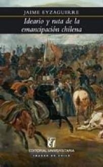 Ideario y ruta de la emancipación chilena - Jaime Eyzaguirre