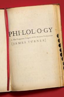 Philology: The Forgotten Origins of the Modern Humanities - James Turner