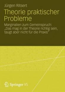 """Theorie praktischer Probleme: Marginalien zum Gemeinspruch: """"Das mag in der Theorie richtig sein, taugt aber nicht für die Praxis"""" - Jürgen Ritsert"""