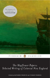 The Mayflower Papers: Selected Writings of Colonial New England - Nathaniel Philbrick, Thomas Philbrick