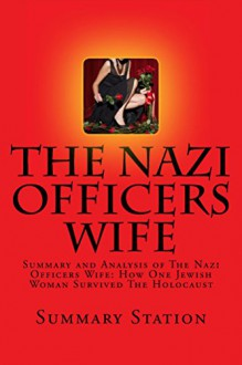 The Nazi Officers Wife: Summary and Analysis of The Nazi Officer's Wife: How One Jewish Woman Survived The Holocaust by Edith Hahn Beer - Summary Station