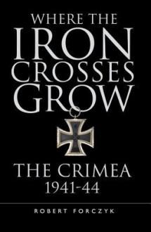 Where the Iron Crosses Grow: The Crimea 1941-44 - Robert Forczyk
