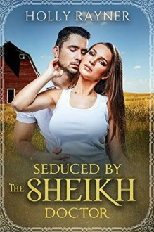 Seduced By The Sheikh Doctor - A Small Town Doctor Romance (Small Town Sheikhs Book 2) - Holly Rayner