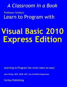 Learn to Program with Visual Basic 2010 Express (Learn To Program with Professor Smiley) - John Smiley