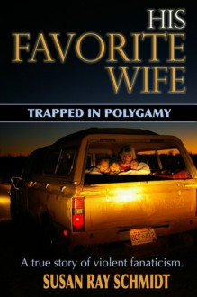 His Favorite Wife: Trapped in Polygamy - Susan Ray Schmidt