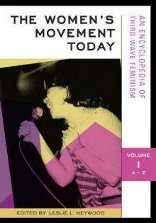 The Women's Movement Today: An Encyclopedia of Third-Wave Feminism, Volume I A-Z - Leslie L. Heywood