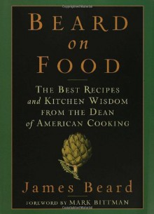Beard on Food: The Best Recipes and Kitchen Wisdom from the Dean of American Cooking - James Beard