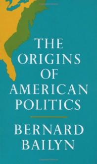The Origins of American Politics - Bernard Bailyn