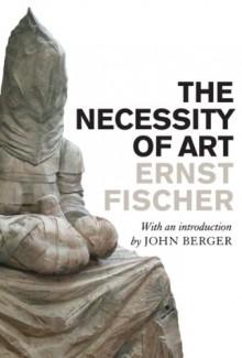 The Necessity of Art - Ernst Fischer, John Berger, Anna Bostock