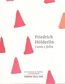 Canto e follia - Friedrich Hölderlin, Luca Crescenzi, Gio Batta Bucciol, Nicola Crocetti