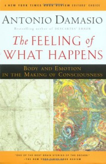 The Feeling of What Happens: Body and Emotion in the Making of Consciousness - Antonio R. Damasio