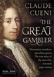 The Great Gambler: Womanizer, murderer, speculator, genius. The true story of the man who invented paper money. - Claude Cueni
