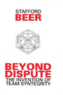 Beyond Dispute: The Invention of Team Syntegrity - Stafford Beer