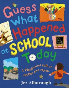 Guess What Happened at School Today: A Playground Full of Rhythm and Rhyme - Jez Alborough