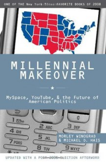 Millennial Makeover: MySpace, YouTube, and the Future of American Politics - Morley Winograd, Michael D. Hais