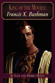 King of the Movies: Francis X. Bushman - Lon Davis, Debra Davis