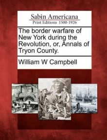 The Border Warfare of New York During the Revolution, Or, Annals of Tryon County. - William W. Campbell