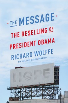 The Message: The Reselling of President Obama - Richard Wolffe