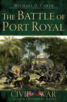The Battle Of Port Royal (Sc) (Civil War Sesquicentennial Series) - Michael D. Coker
