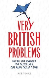 Very British Problems: Making Life Awkward for Ourselves, One Rainy Day at a Time - Rob Temple