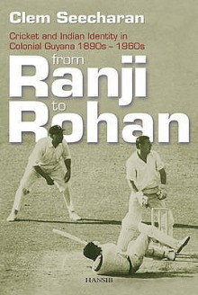 From Ranji To Rohan: Cricket And Indian Identity In Colonial Guyana 1890s 1960s - Clem Seecharan