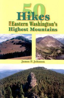 50 Hikes: Eastern Washington's Highest Mountains - James P. Johnson