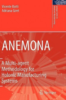 Anemona: A Multi Agent Methodology For Holonic Manufacturing Systems (Springer Series In Advanced Manufacturing) - Vicente Juan Botti Navarro, Adriana Giret Boggino, Vicente Botti