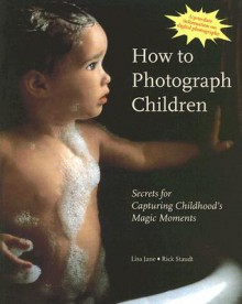 How to Photograph Children: Secrets for Capturing Childhood's Magic Moments - Lisa Jane, Rick Staudt