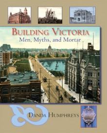 Building Victoria: Men, Myths, and Mortar - Danda Humphreys