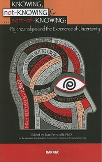 Knowing, Not-Knowing and Sort-Of-Knowing: Psychoanalysis and the Experience of Uncertainty - Jean Petrucelli
