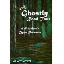 A Ghostly Road Tour of Michigan's Upper Peninsula - Jan Langley