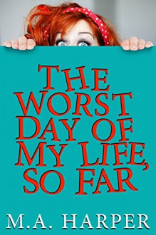 The Worst Day Of My Life, So Far - M.A. Harper