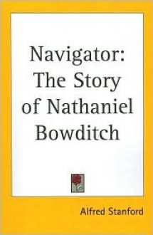 Navigator: The Story of Nathaniel Bowditch - Alfred Stanford
