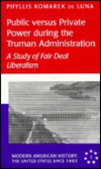 Public Versus Private Power During The Truman Administration: A Study Of Fair Deal Liberalism - Phyliss Komarek de Luna