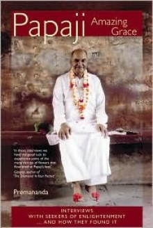 Papaji Amazing Grace: Interviews With Seekers Of Enlightenment...And How They Found It - Premananda