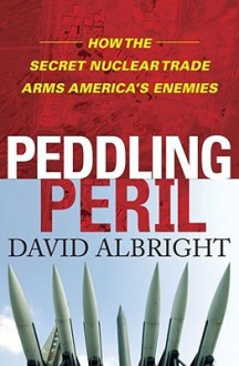 Peddling Peril: How the Secret Nuclear Trade Arms America's Enemies - David Albright