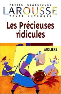 Les Precieuses Ridicules (Petits Classiques Larousse Texte Integral) (French Edition) - Moliere