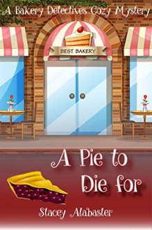 A Pie to Die For: A Bakery Detectives Cozy Mystery - Stacey Alabaster