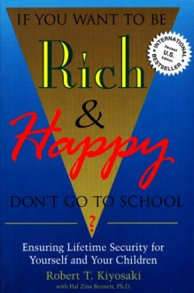 If You Want to Be Rich and Happy, Don't Go to School: Ensuring Lifetime Security for Yourself and Your Children - Robert T. Kiyosaki, Hal Zina Bennett