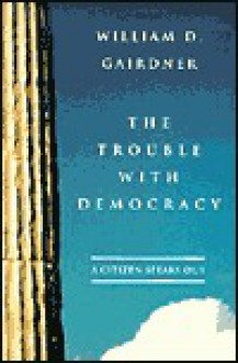 The Trouble with Democracy: A Citizen Speaks Out - William D. Gairdner