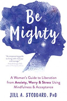 Be Mighty: A Woman's Guide to Liberation from Anxiety, Worry, and Stress Using Mindfulness and Acceptance - Jill Stoddard, PhD.