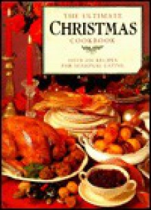 The Ultimate Christmas Cookbook: 200 Festive Recipes for the Perfect Celebration - Sarah Ainley