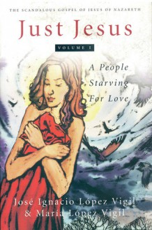 Just Jesus Volume I: A People Starving for Love - José Ignacio Lopez Vigil, Maria Lopez Vigil