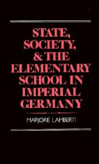 State, Society and the Elementary School in Imperial Germany - Marjorie Lamberti
