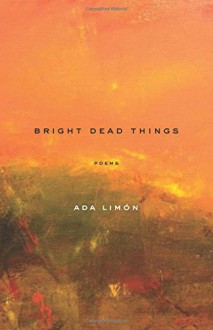 Bright Dead Things: Poems - Ada Limon