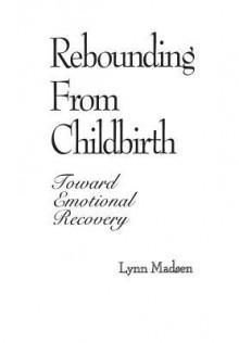 Rebounding from Childbirth: Toward Emotional Recovery - Lynn Madsen