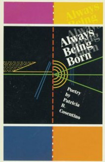 Always Being Born: Poetry - Patricia B. Cosentino