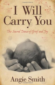 I Will Carry You: The Sacred Dance of Grief and Joy - Angie Smith